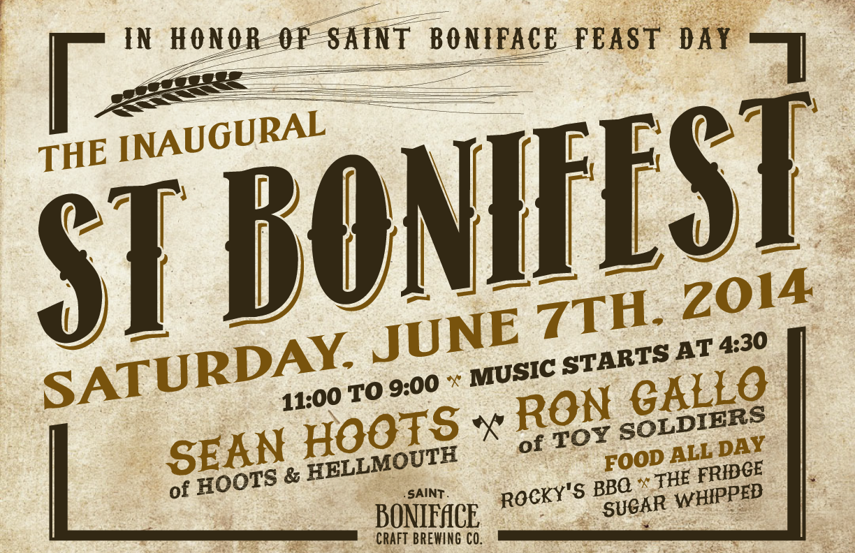 In honor of Saint Boniface feast day: St Bonifest, Saturday, June 7th, 2014, 11:00 to 9:00, Music starts at 4:30, Sean Hoots of Hoots and Hellmouth, Ron Gallo of Toy Soldiers, Food all day, Rocky's BBQ, The Fridge, Sugar Whipped, St Boniface Craft Brewing Co.